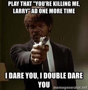 "Jules Pulp Fiction - Play that ""You're killing me, larry"" ad one more time I dare you, I double dare you"