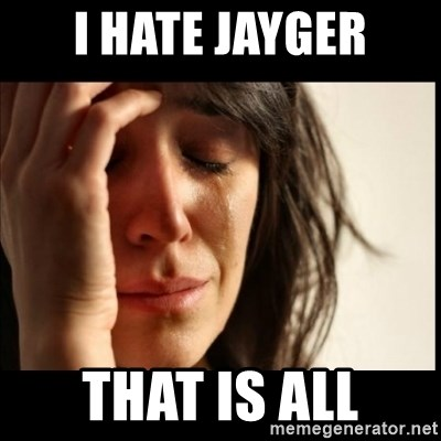 First World Problems - I Hate jayger that is all