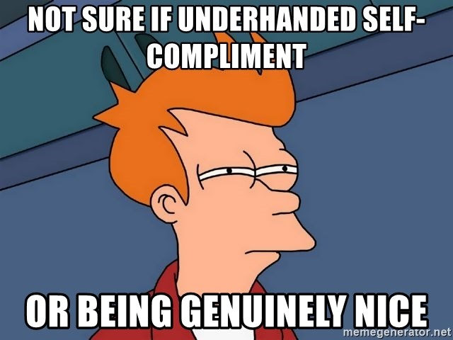 Futurama Fry - Not sure if underhanded self-compliment or being genuinely nice