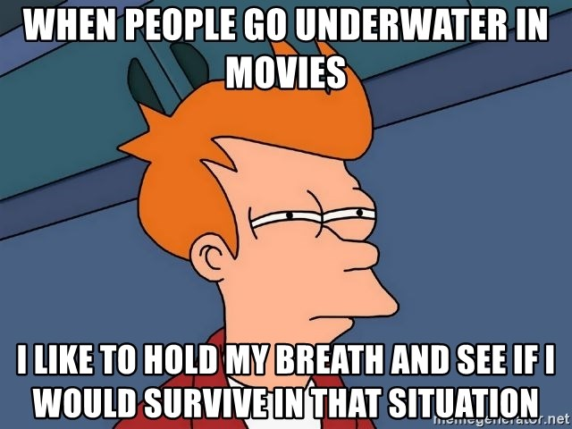 Futurama Fry - when people go underwater in movies i like to hold my breath and see if i would survive in that situation