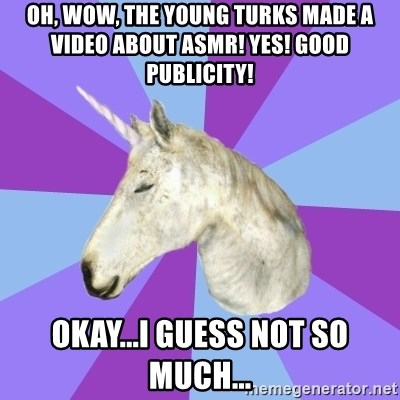 ASMR Unicorn - Oh, wow, the Young Turks Made a video about ASMR! Yes! Good Publicity! Okay...I guess not so much...