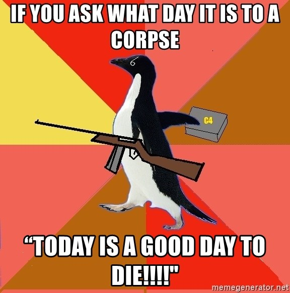 """Socially Fed Up Penguin - if you ask what day it is to a corpse """"TODAY IS A GOOd day to die!!!!"""""""