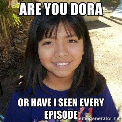 aylinfernanda - ARE YOU DORA  OR HAVE I SEEN EVERY EPISODE