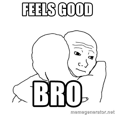 I know that feel bro blank - FEELS GOOD BRO