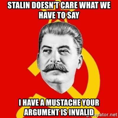 Stalin Says - stalin doesn't care what we have to say i have a MUSTACHE your argument is invalid