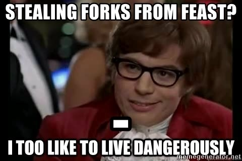 I too like to live dangerously - Stealing forks from feast? -