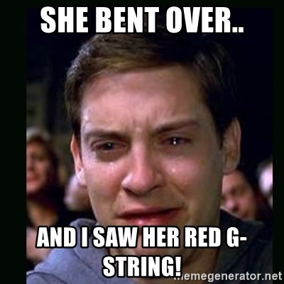 crying peter parker - SHE BENT OVER.. AND I SAW HER RED G-STRING!