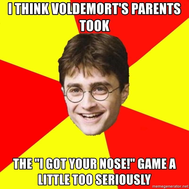 "cheeky harry potter - I THINK VOLDEMORT'S PARENTS TOOK THE ""I GOT YOUR NOSE!"" GAME A LITTLE TOO SERIOUSLY"