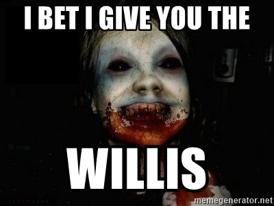 scary meme - I bet I give you the willis