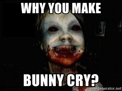scary meme - WHY you make bunny cry?