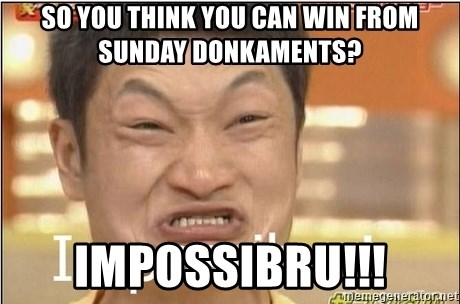 Impossibru Guy - So you think you can win from sunday donkaments? IMPOSSIBRU!!!