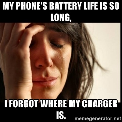 First World Problems - my phone's battery life is so long, i forgot where my charger is.