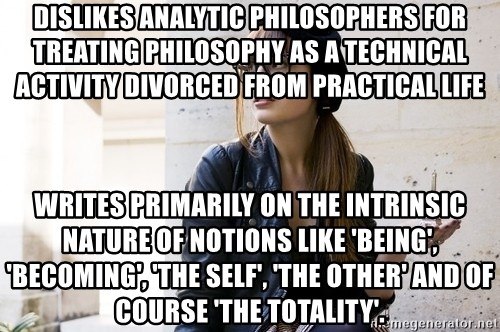 Scumbag Continental Philosopher - Dislikes analytic philosophers for treating philosophy as a technical activity divorced from practical life Writes primarily on the intrinsic nature of notions like 'Being', 'Becoming', 'the Self', 'the Other' and of course 'the Totality'.