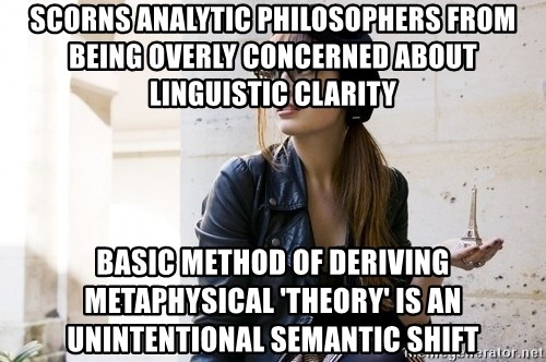 Scumbag Continental Philosopher - Scorns analytic philosophers from being overly concerned about linguistic clarity Basic method of deriving metaphysical 'theory' is an unintentional semantic shift