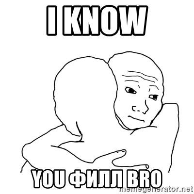 I know that feel bro blank - I know YOU ФИЛЛ Bro