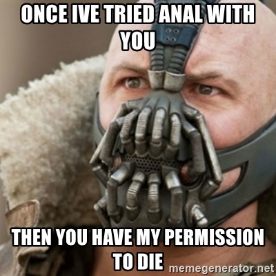 Bane - Once ive tried anal with you Then you have my permission to die