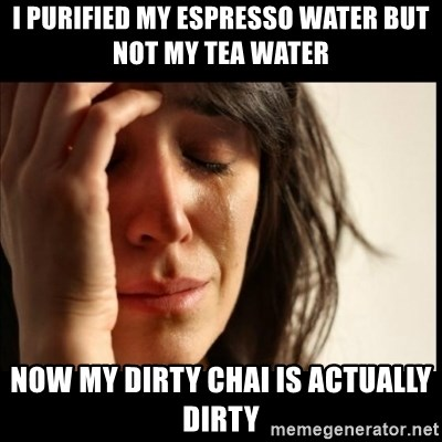 First World Problems - I purified my espresso water but not my tea water now my dirty chai is actually dirty