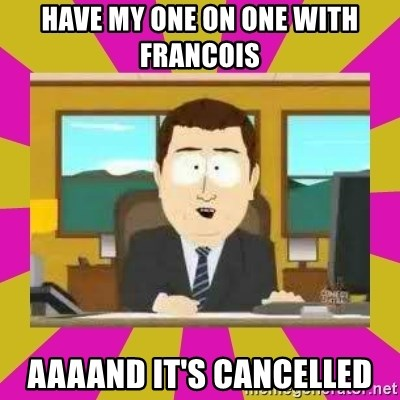 annd its gone - Have my One On One with Francois AAAAnd it's cancelled