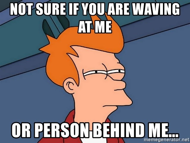 Futurama Fry - Not sure if you are waving at me or person behind me...