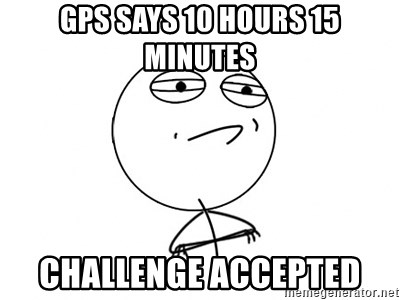 Challenge Accepted - gps says 10 hours 15 minutes challenge accepted