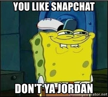 Spongebob Face - You like snapchat Don't ya jordan