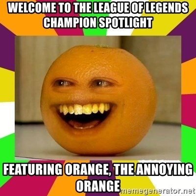 Annoying Orange Puns - Welcome to the league of legends champion spotlight featuring orange, the annoying orange