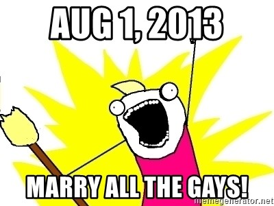 X ALL THE THINGS - aug 1, 2013 marry all the gays!