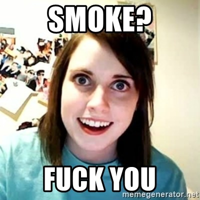 Overly Attached Girlfriend 2 - Smoke? Fuck you
