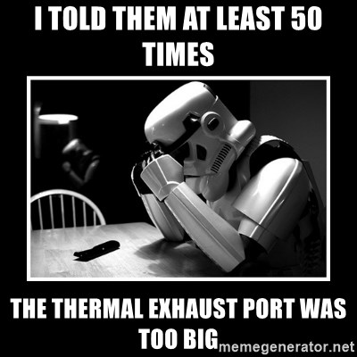 Sad Trooper - I TOLD THEM AT LEAST 50 TIMES THE THERMAL EXHAUST PORT WAS TOO BIG