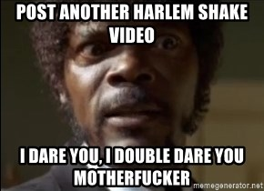 Samuel Jackson  - Post another harlem shake video i dare you, i double dare you motherfucker