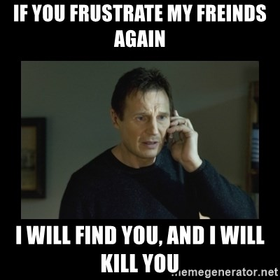 I will find you and kill you - if you frustrate my freinds again i will find you, and i will kill you