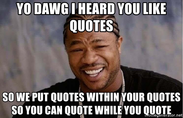Yo Dawg - Yo Dawg I heard you like quotes So we put quotes within your quotes so you can quote while you quote