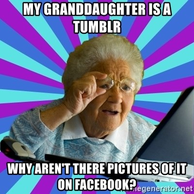old lady - My granddaughter is a Tumblr Why aren't there pictures of it on Facebook?