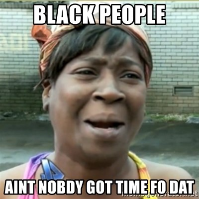 Ain't Nobody got time fo that - black people Aint nobdy got time fo dat