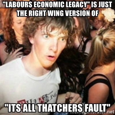 """sudden realization guy - """"Labours economic legacy"""" is just the right wing version of """"its all thatchers fault"""""""