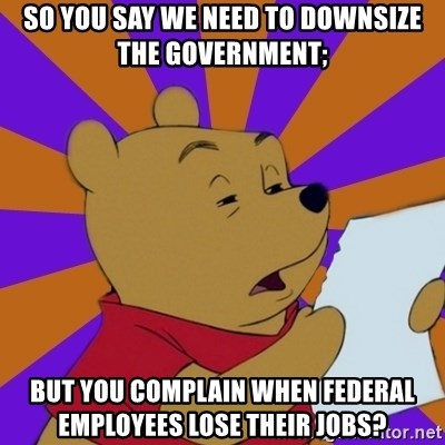 Skeptical Pooh - So you say we need to downsize the government; but you complain when federal employees lose their jobs?