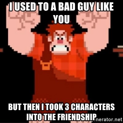 Wreck-It Ralph  - i used to a bad guy like you but then i took 3 characters into the FRIENDSHIP