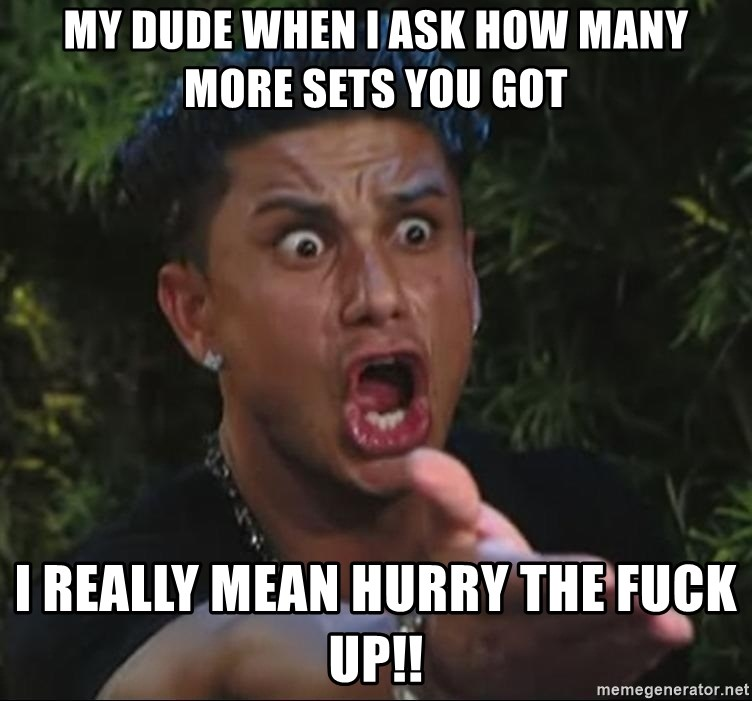 Pauly D - My dude when I ask how many more sets you got I really mean hurry the fuck Up!!