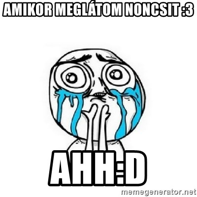 Crying face - amikor meglátom noncsit :3 ahh:D