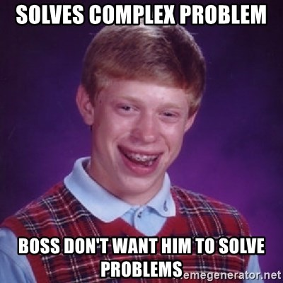 Bad Luck Brian - solves complex problem boss don't want him to solve problems