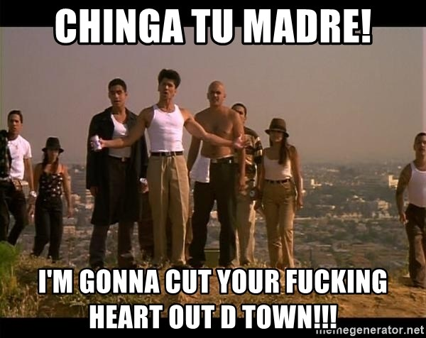 Blood in blood out - chinga tu madre! I'M GONNA CUT YOUR FUCKING HEART OUT D TOWN!!!