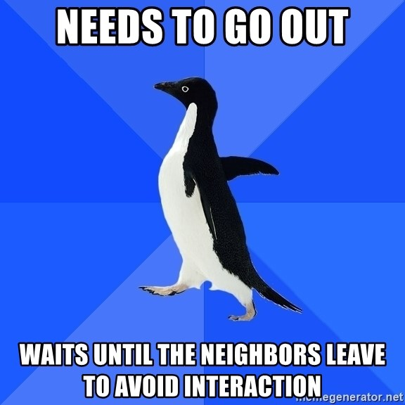 Socially Awkward Penguin - NEEDS TO GO OUT WAITS UNTIL THE NEIGHBORS LEAVE TO AVOID INTERACTION