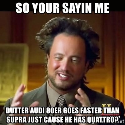 History guy - SO YOUR SAYIN ME DUTTER Audi 80er goes faster than supra just cause he has quattro?