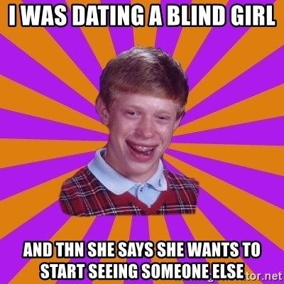 Unlucky Brian Strikes Again - I WAS DATING A BLIND GIRL AND THN SHE SAYS SHE WANTS TO START SEEING SOMEONE ELSE