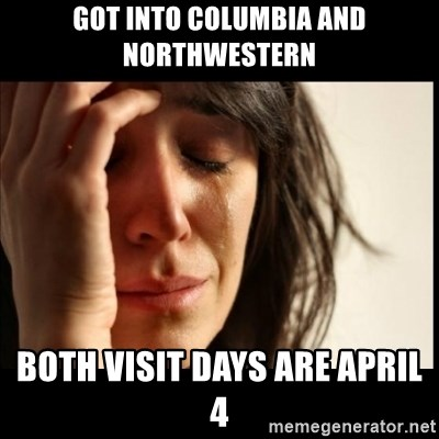 First World Problems - Got into Columbia and Northwestern Both visit days are april 4