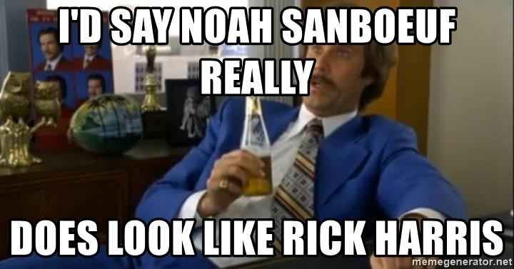 That escalated quickly-Ron Burgundy - I'D SAY NOAH SANBOEUF REALLY  DOES LOOK LIKE RICK HARRIS