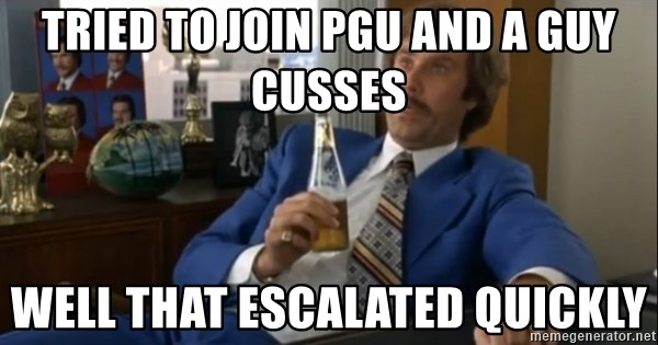 well that escalated quickly  - tried to join pgu and a guy cusses well that escalated quickly