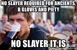The Lazy College Senior - NO SLAYER REQUIRED FOR ANCIENTS, B GLOVES AND PIETY NO SLAYER IT IS