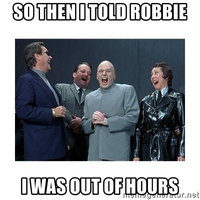 Dr. Evil Laughing - SO THEN I TOLD ROBBIE  I WAS OUT OF HOURS