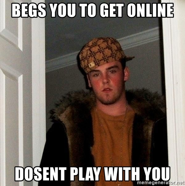 Scumbag Steve - Begs you to get online Dosent play with you